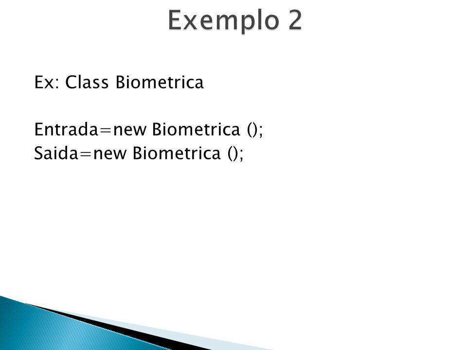 Exemplo 2 Ex: Class Biometrica Entrada=new Biometrica (); Saida=new Biometrica ();