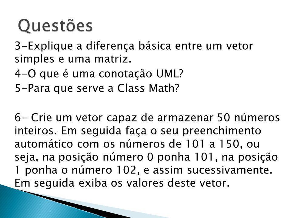 Questões 3-Explique a diferença básica entre um vetor simples e uma matriz. 4-O que é uma conotação UML