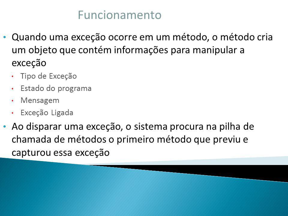 Funcionamento Quando uma exceção ocorre em um método, o método cria um objeto que contém informações para manipular a exceção.