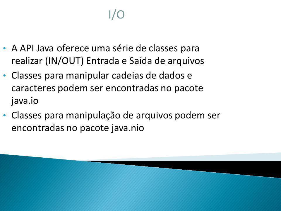 I/O A API Java oferece uma série de classes para realizar (IN/OUT) Entrada e Saída de arquivos.
