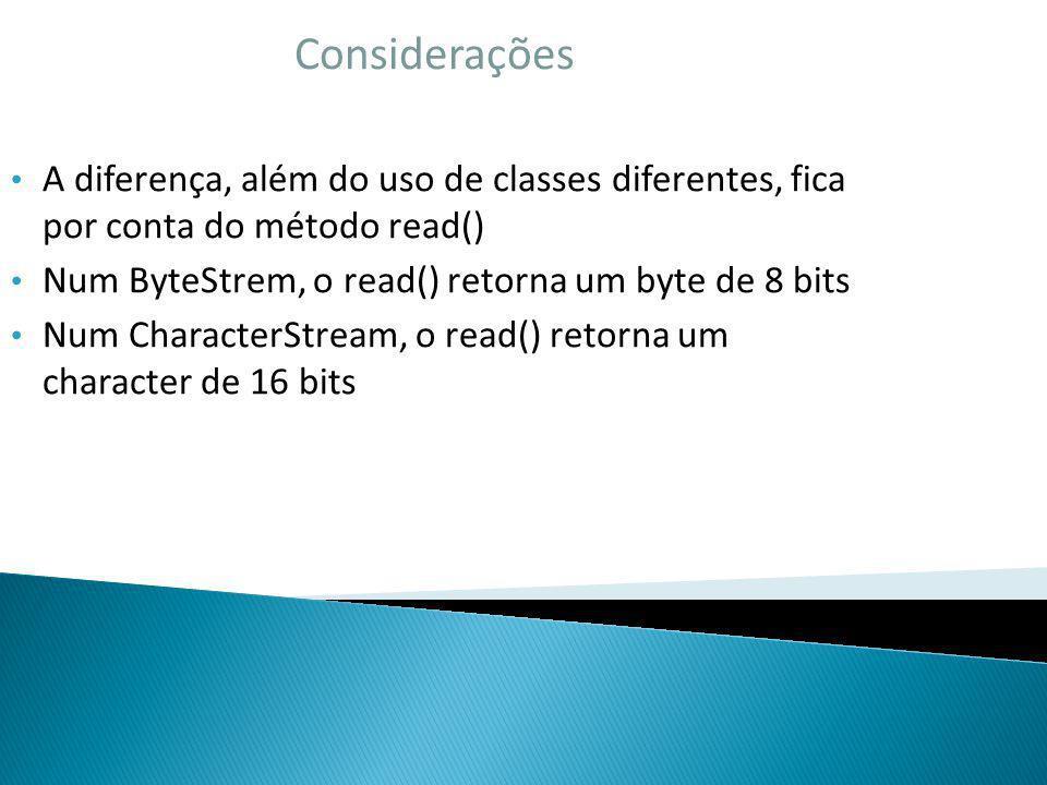 Considerações A diferença, além do uso de classes diferentes, fica por conta do método read() Num ByteStrem, o read() retorna um byte de 8 bits.