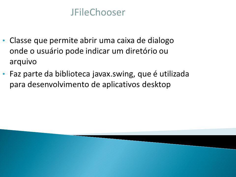 JFileChooser Classe que permite abrir uma caixa de dialogo onde o usuário pode indicar um diretório ou arquivo.