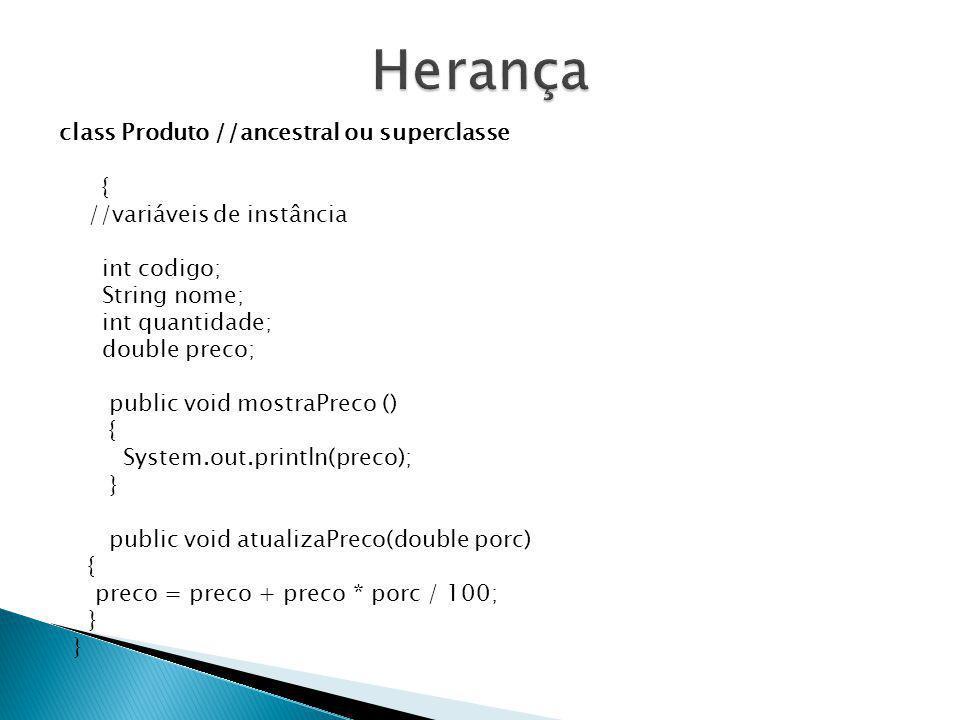 Herança class Produto //ancestral ou superclasse {