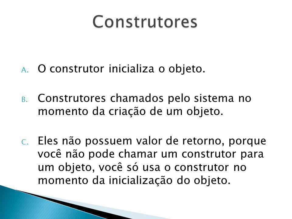 Construtores O construtor inicializa o objeto.