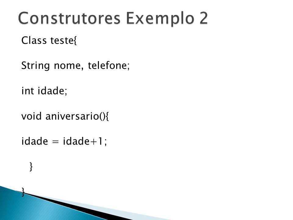 Construtores Exemplo 2 Class teste{ String nome, telefone; int idade; void aniversario(){ idade = idade+1; }