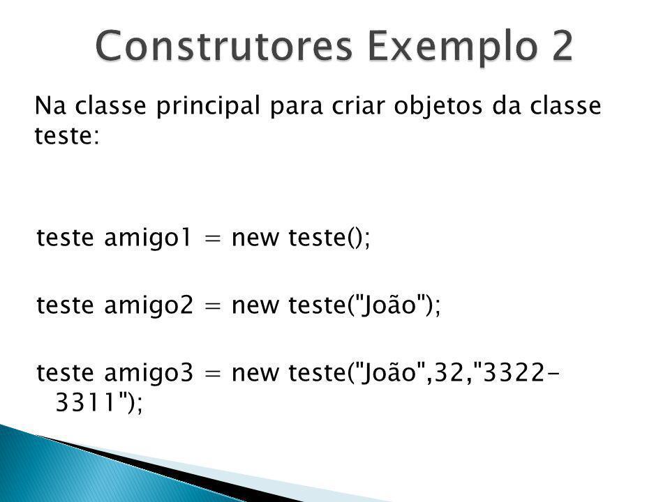 Construtores Exemplo 2 Na classe principal para criar objetos da classe teste: teste amigo1 = new teste();