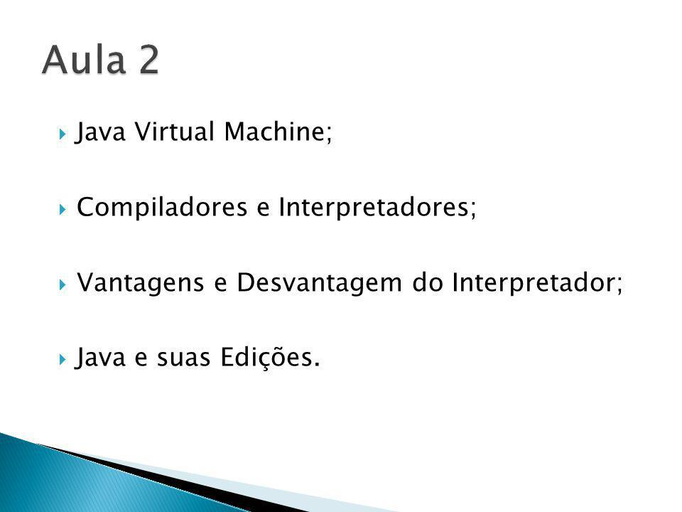 Aula 2 Java Virtual Machine; Compiladores e Interpretadores;