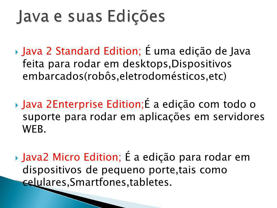 Java e suas Edições Java 2 Standard Edition; É uma edição de Java feita para rodar em desktops,Dispositivos embarcados(robôs,eletrodomésticos,etc)