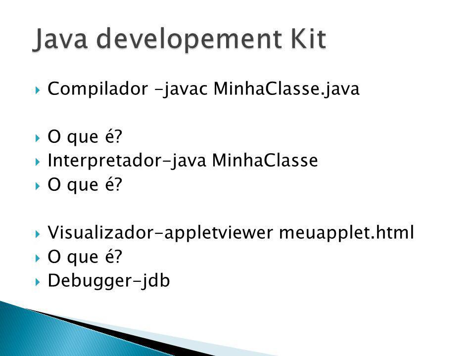 Java developement Kit Compilador -javac MinhaClasse.java O que é