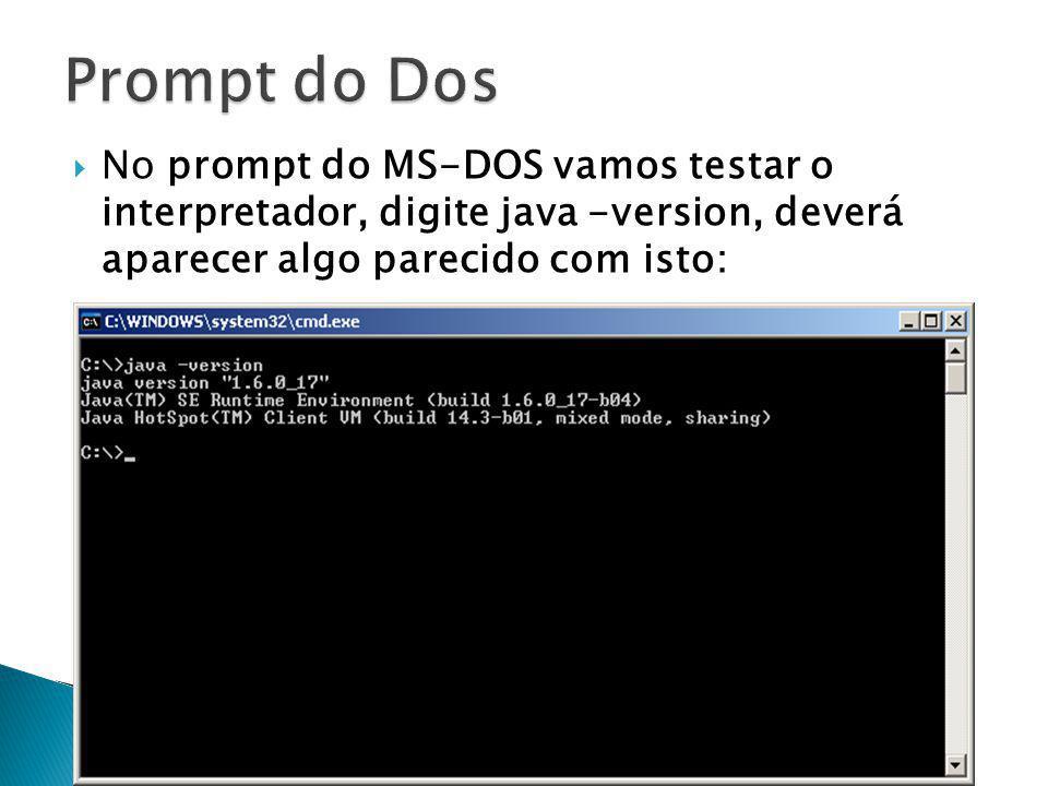 Prompt do Dos No prompt do MS-DOS vamos testar o interpretador, digite java -version, deverá aparecer algo parecido com isto: