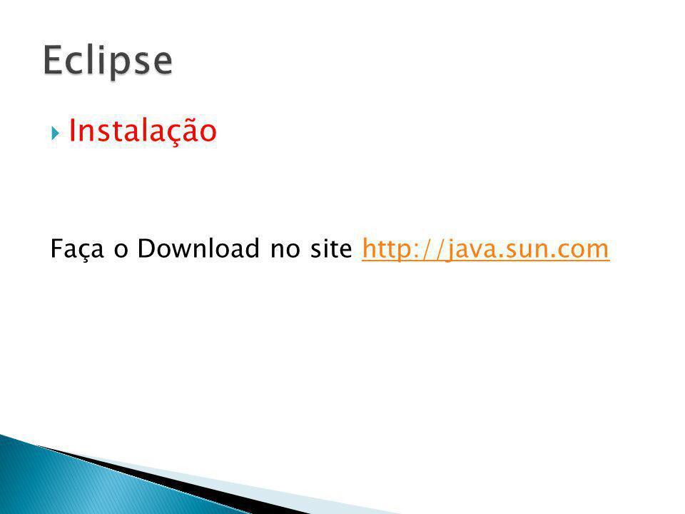Eclipse Instalação Faça o Download no site http://java.sun.com