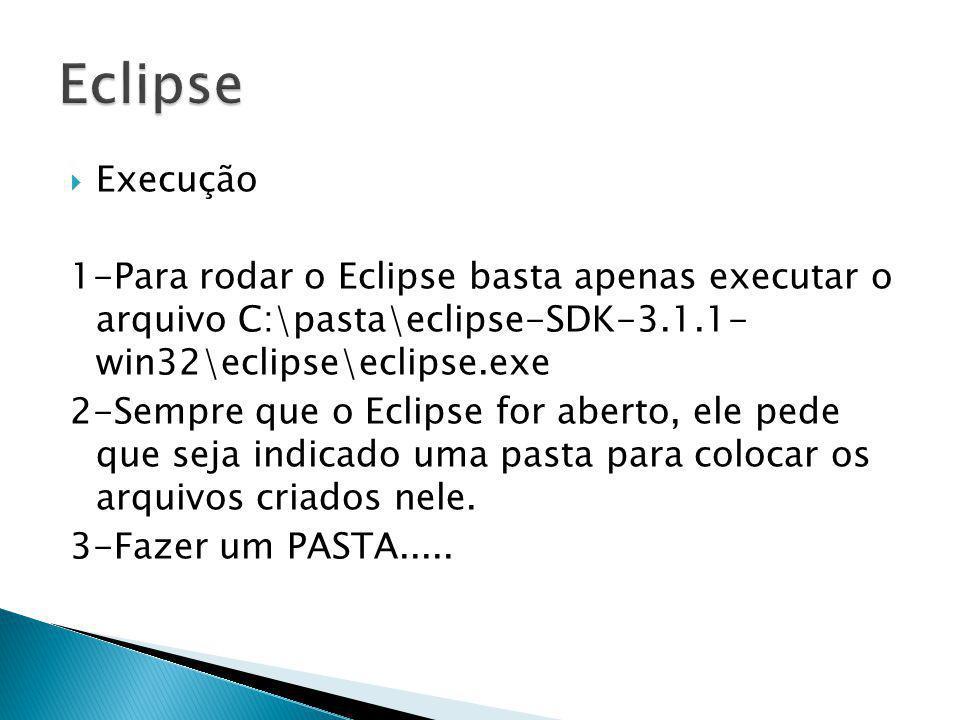 Eclipse Execução. 1-Para rodar o Eclipse basta apenas executar o arquivo C:\pasta\eclipse-SDK-3.1.1- win32\eclipse\eclipse.exe.