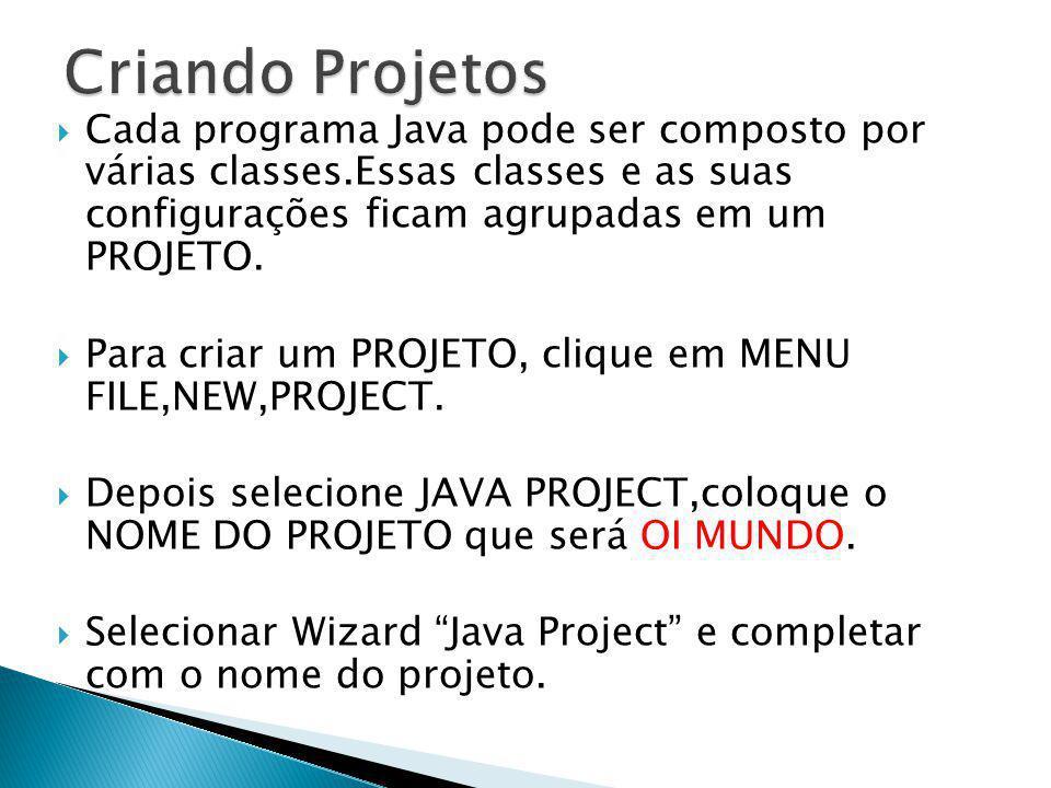 Criando Projetos Cada programa Java pode ser composto por várias classes.Essas classes e as suas configurações ficam agrupadas em um PROJETO.