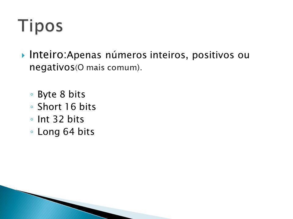 Tipos Inteiro:Apenas números inteiros, positivos ou negativos(O mais comum). Byte 8 bits. Short 16 bits.