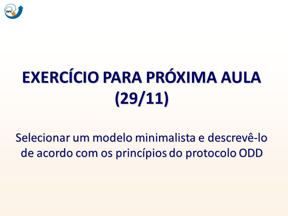 EXERCÍCIO PARA PRÓXIMA AULA (29/11) Selecionar um modelo minimalista e descrevê-lo de acordo com os princípios do protocolo ODD