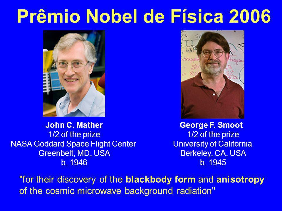 Prêmio Nobel de Física 2006 John C. Mather. 1/2 of the prize. NASA Goddard Space Flight Center Greenbelt, MD, USA.
