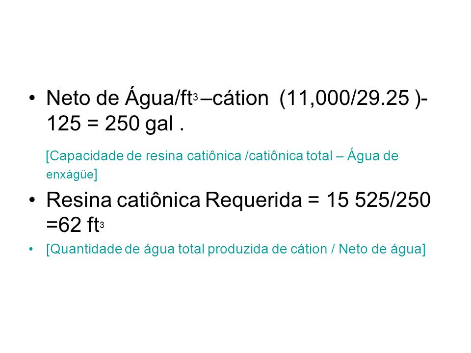 Neto de Água/ft3 –cátion (11,000/29.25 )-125 = 250 gal .