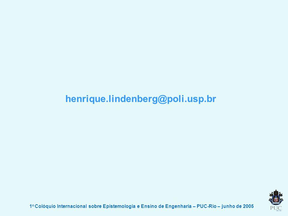henrique.lindenberg@poli.usp.br 1o Colóquio Internacional sobre Epistemologia e Ensino de Engenharia – PUC-Rio – junho de 2005.