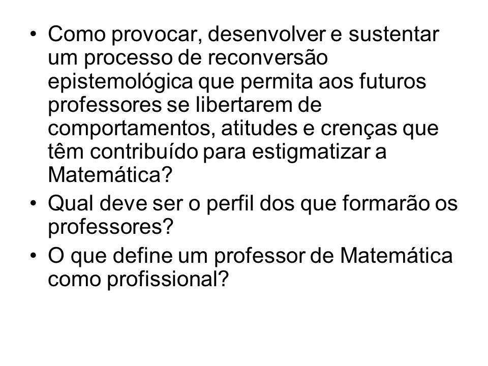 Como provocar, desenvolver e sustentar um processo de reconversão epistemológica que permita aos futuros professores se libertarem de comportamentos, atitudes e crenças que têm contribuído para estigmatizar a Matemática