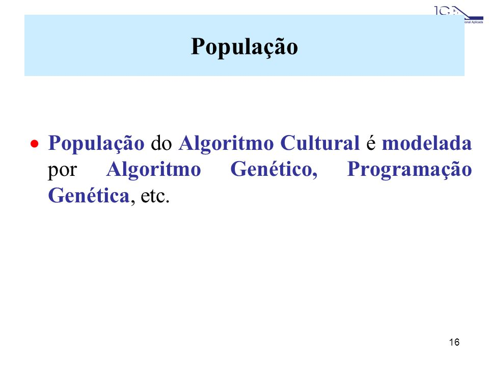 População População do Algoritmo Cultural é modelada por Algoritmo Genético, Programação Genética, etc.