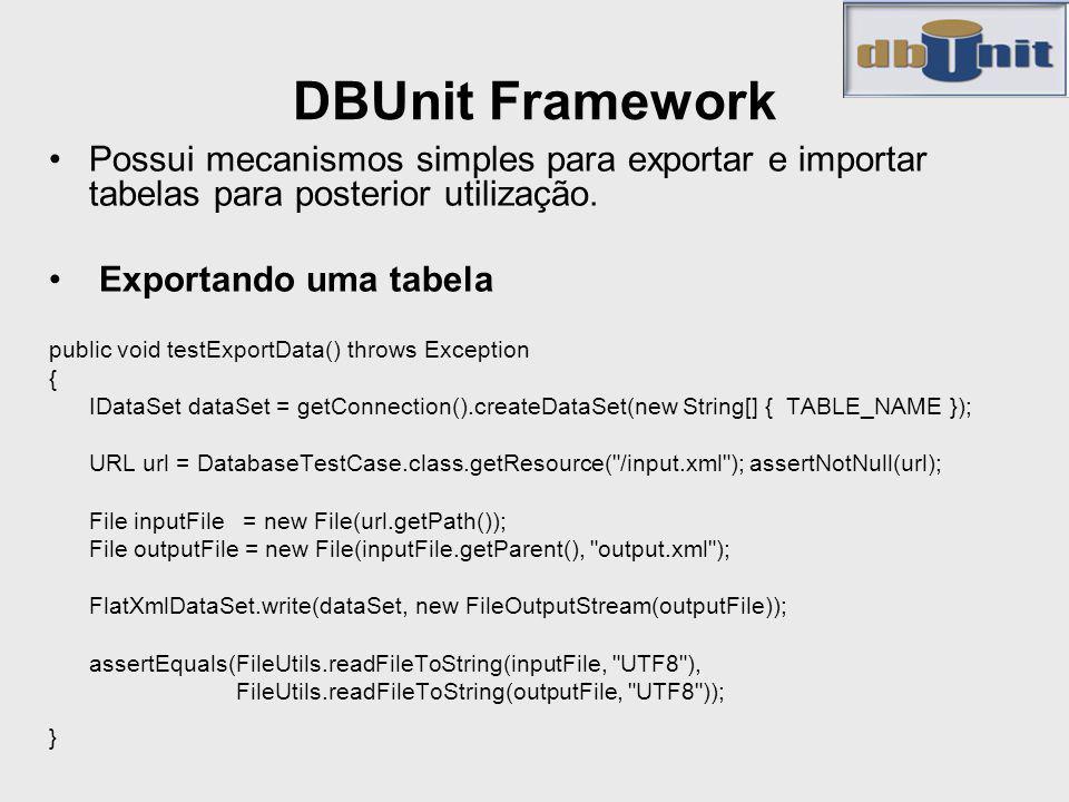 DBUnit Framework Possui mecanismos simples para exportar e importar tabelas para posterior utilização.
