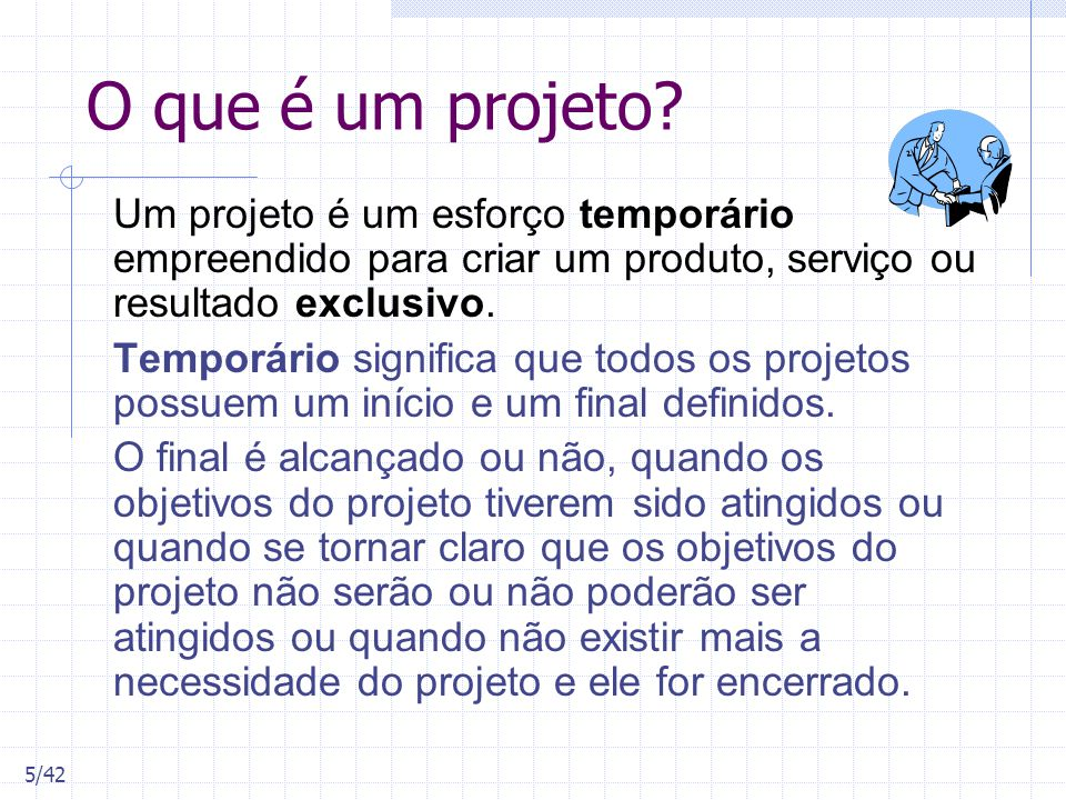 O que é um projeto Um projeto é um esforço temporário empreendido para criar um produto, serviço ou resultado exclusivo.