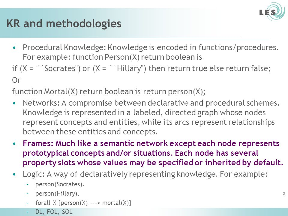 KR and methodologies Procedural Knowledge: Knowledge is encoded in functions/procedures. For example: function Person(X) return boolean is.