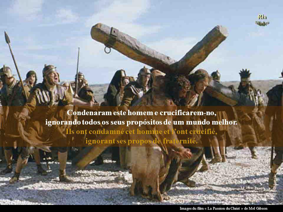 Condenaram este homem e crucificarem-no, ignorando todos os seus propósitos de um mundo melhor. Ils ont condamné cet homme et l'ont crucifié, ignorant ses propos de fraternité.