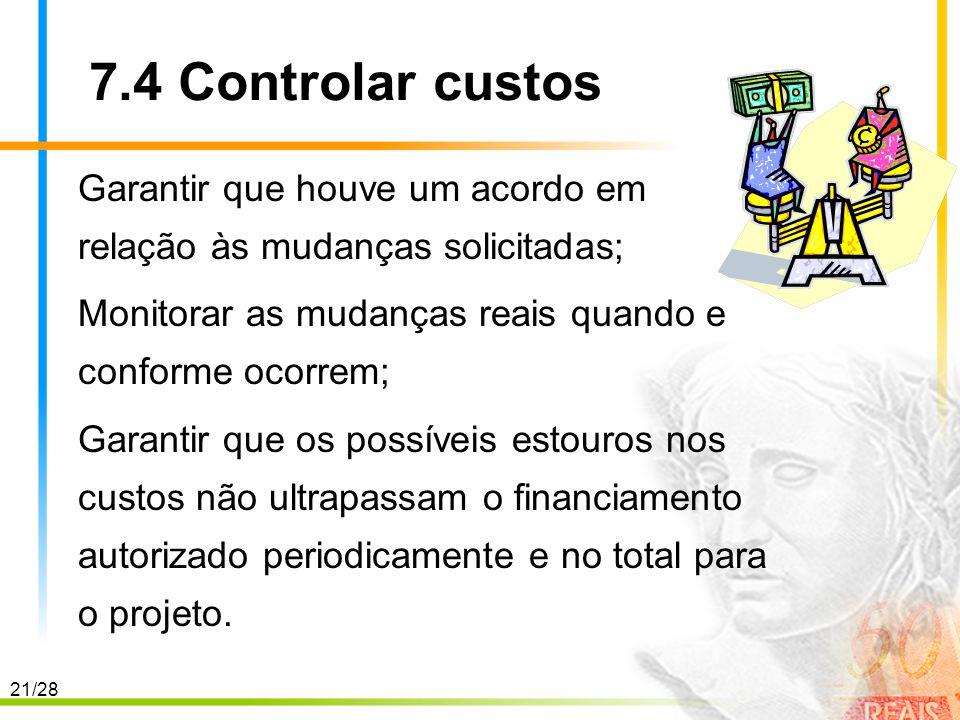7.4 Controlar custos Garantir que houve um acordo em relação às mudanças solicitadas; Monitorar as mudanças reais quando e conforme ocorrem;