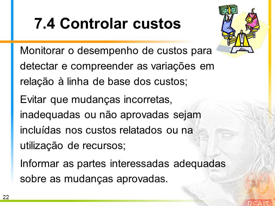 7.4 Controlar custos Monitorar o desempenho de custos para detectar e compreender as variações em relação à linha de base dos custos;