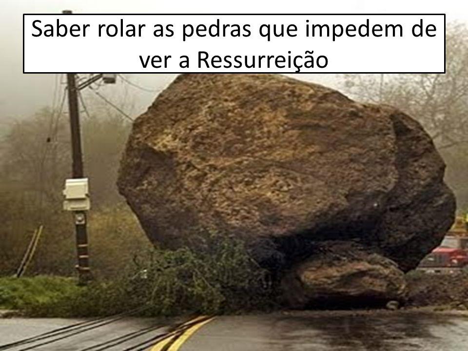 Saber rolar as pedras que impedem de ver a Ressurreição