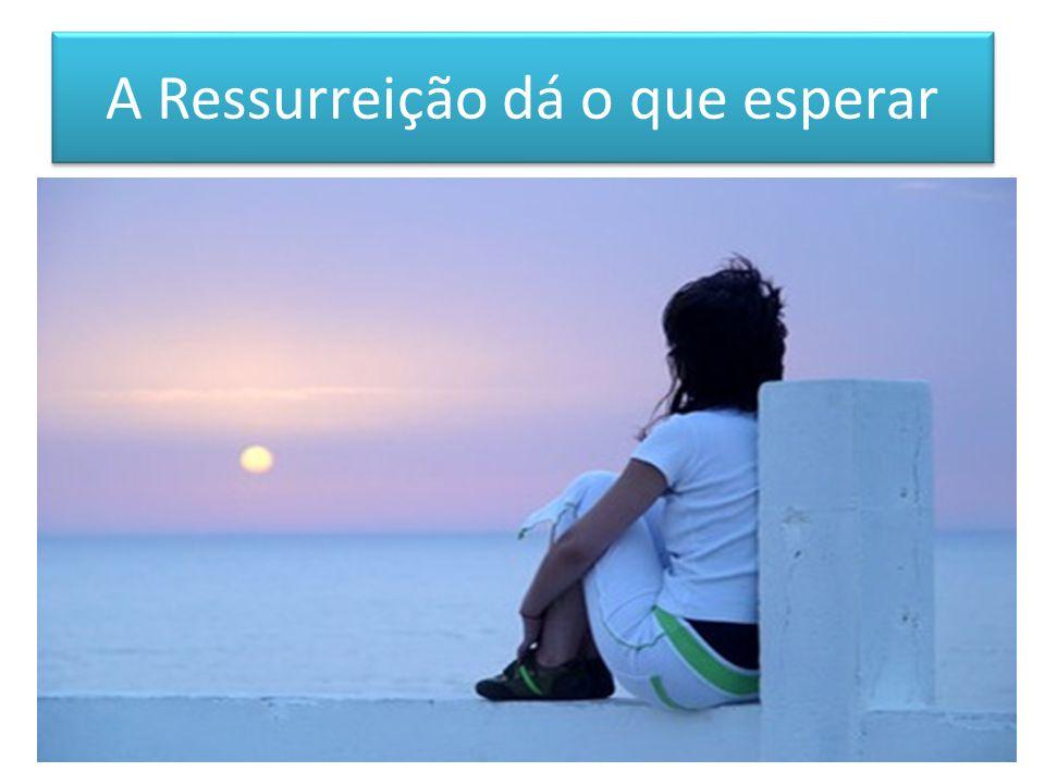 A Ressurreição dá o que esperar