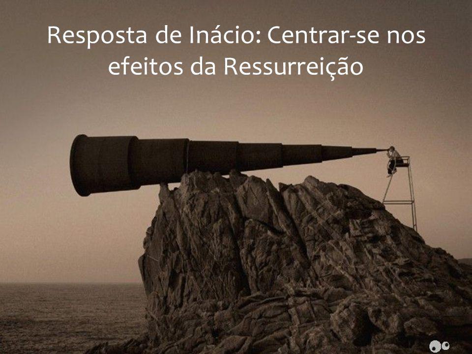 Resposta de Inácio: Centrar-se nos efeitos da Ressurreição