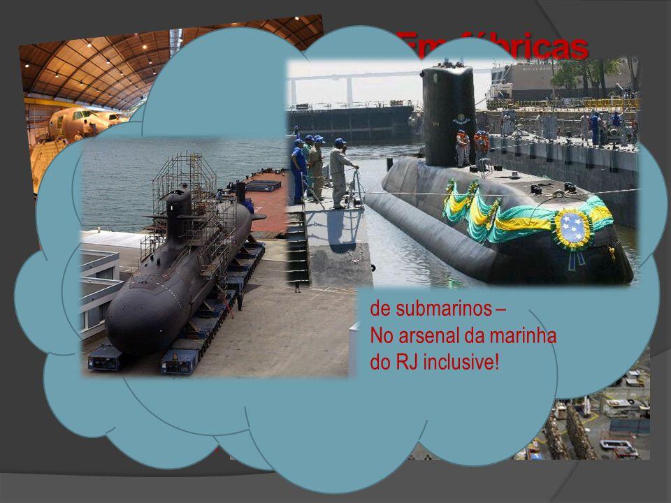 Em fábricas como: de submarinos – No arsenal da marinha