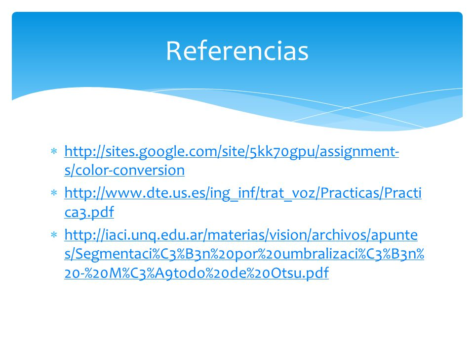 Referencias http://sites.google.com/site/5kk70gpu/assignment-s/color-conversion. http://www.dte.us.es/ing_inf/trat_voz/Practicas/Practica3.pdf.