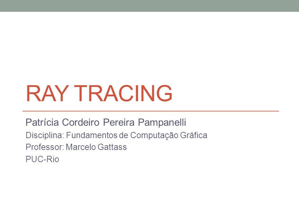 Ray Tracing Patrícia Cordeiro Pereira Pampanelli
