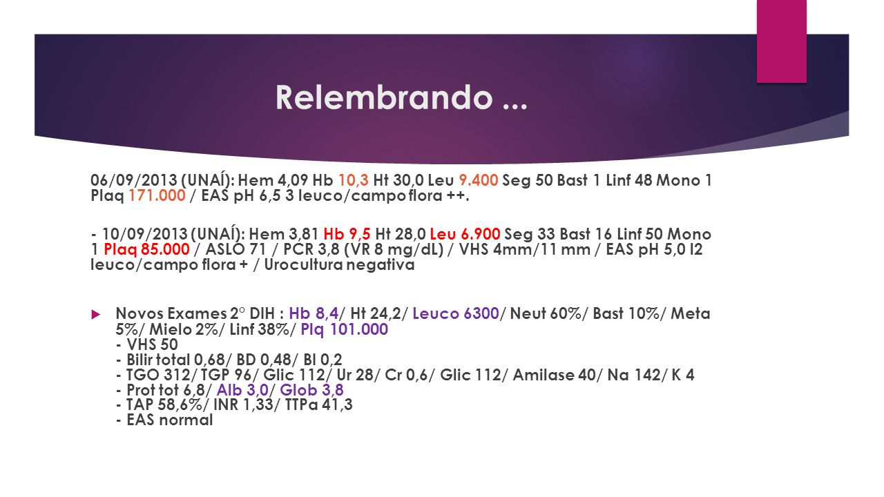Relembrando ... 06/09/2013 (UNAÍ): Hem 4,09 Hb 10,3 Ht 30,0 Leu 9.400 Seg 50 Bast 1 Linf 48 Mono 1 Plaq 171.000 / EAS pH 6,5 3 leuco/campo flora ++.
