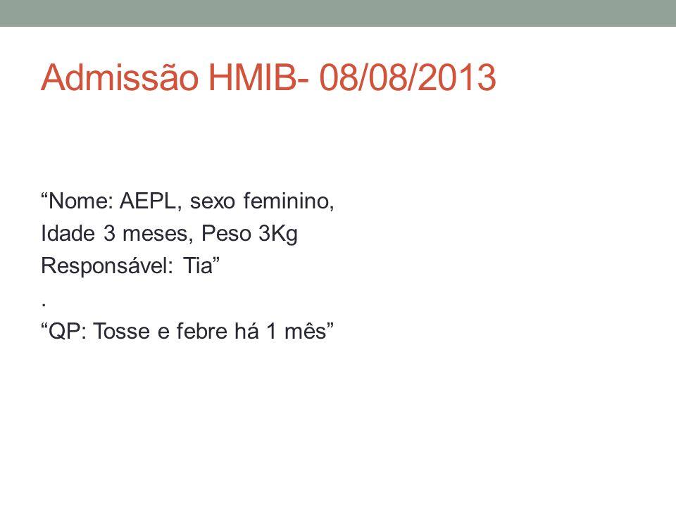 Admissão HMIB- 08/08/2013 Nome: AEPL, sexo feminino, Idade 3 meses, Peso 3Kg Responsável: Tia .