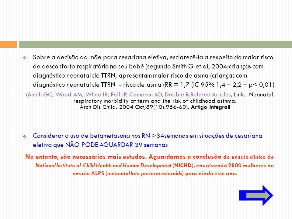 Sobre a decisão da mãe para cesariana eletiva, esclarecê-la a respeito do maior risco de desconforto respiratório no seu bebê (segundo Smith G et al, 2004:crianças com diagnóstico neonatal de TTRN, apresentam maior risco de asma (crianças com diagnóstico neonatal de TTRN - risco de asma (RR = 1,7 (IC 95% 1,4 – 2,2 – p< 0,01)