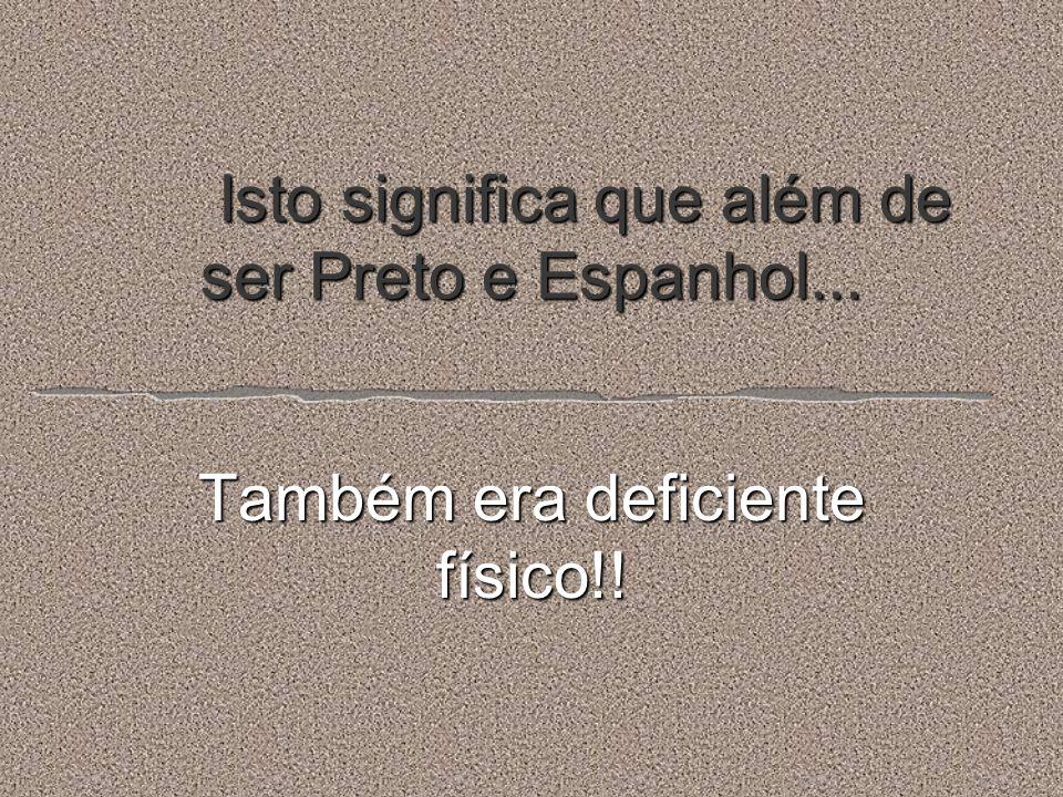 Isto significa que além de ser Preto e Espanhol...