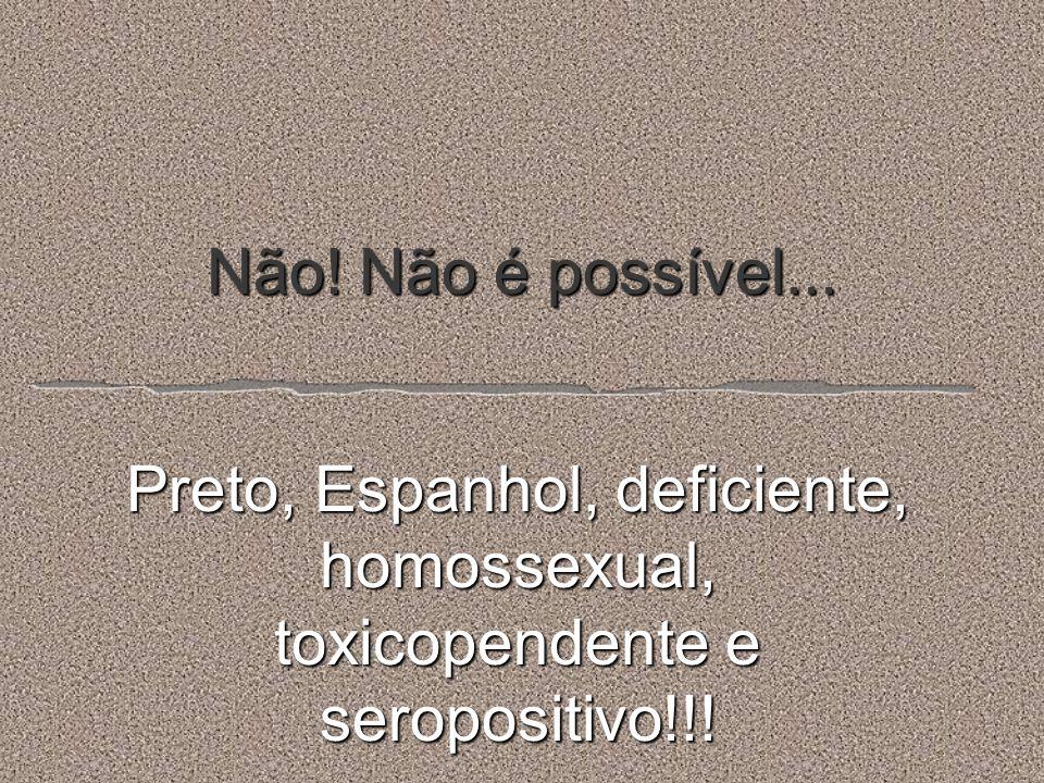 Não! Não é possível... Preto, Espanhol, deficiente, homossexual, toxicopendente e seropositivo!!!