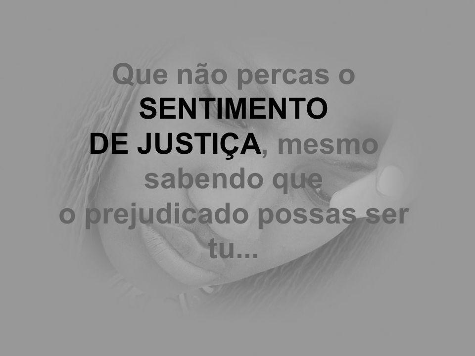 Que não percas o SENTIMENTO DE JUSTIÇA, mesmo sabendo que o prejudicado possas ser tu...