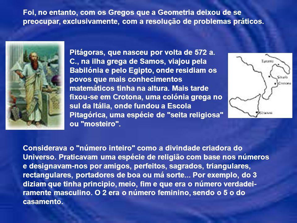 Foi, no entanto, com os Gregos que a Geometria deixou de se preocupar, exclusivamente, com a resolução de problemas práticos.