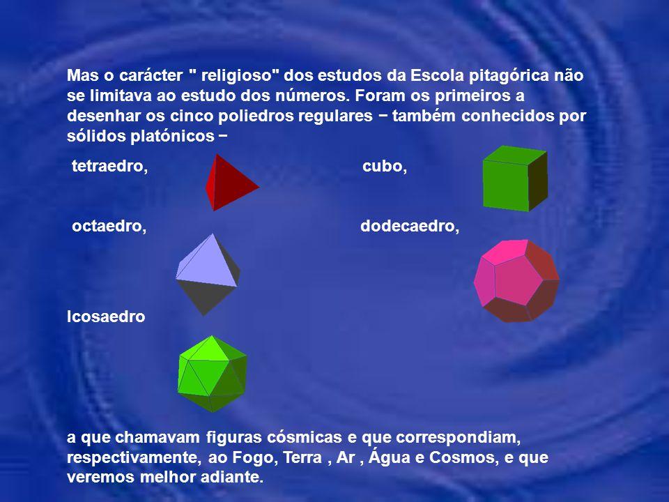 Mas o carácter religioso dos estudos da Escola pitagórica não se limitava ao estudo dos números. Foram os primeiros a desenhar os cinco poliedros regulares − também conhecidos por sólidos platónicos −