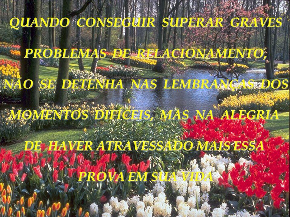 QUANDO CONSEGUIR SUPERAR GRAVES PROBLEMAS DE RELACIONAMENTO,