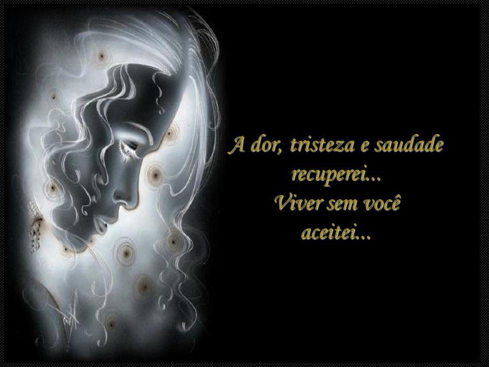 A dor, tristeza e saudade recuperei... Viver sem você aceitei...