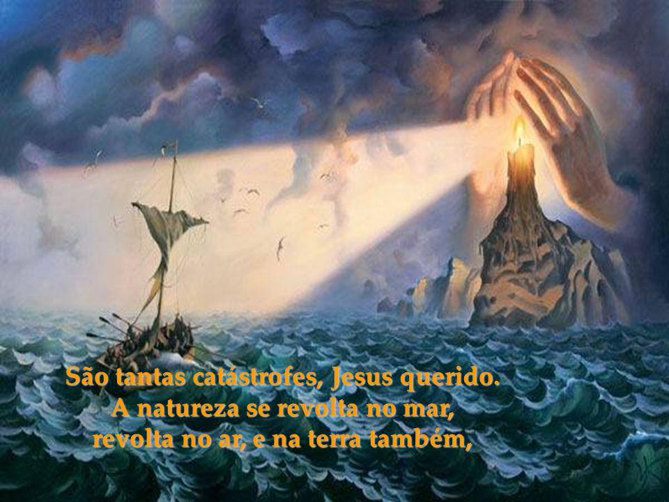 São tantas catástrofes, Jesus querido. A natureza se revolta no mar,