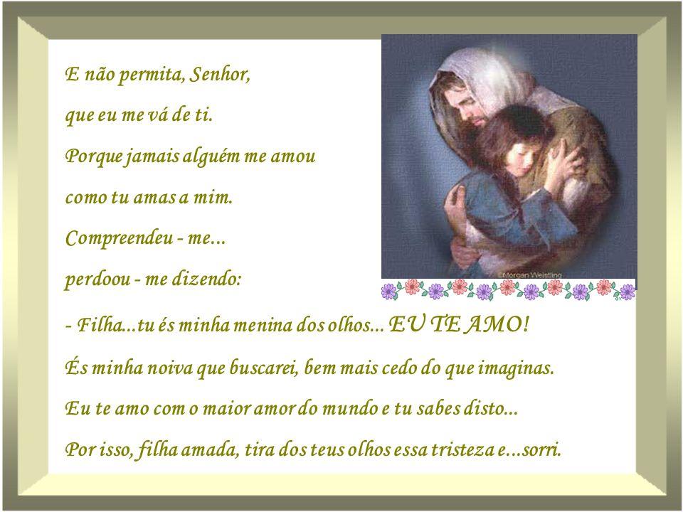 E não permita, Senhor, que eu me vá de ti. Porque jamais alguém me amou. como tu amas a mim. Compreendeu - me...