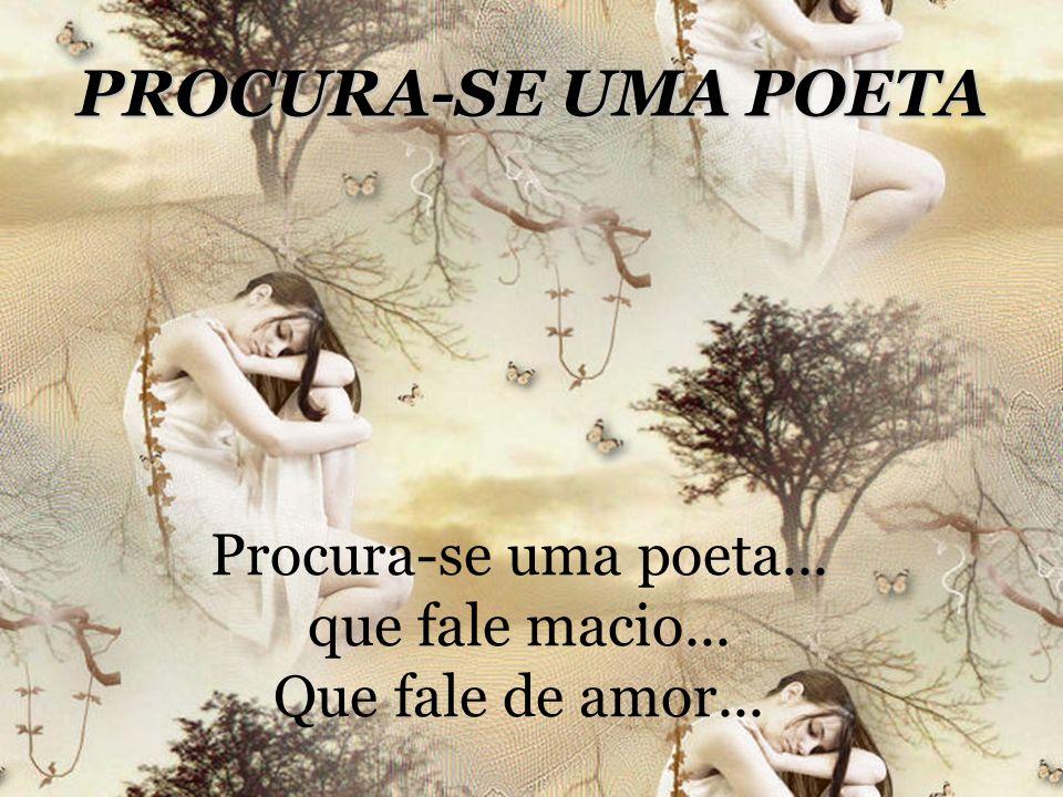 PROCURA-SE UMA POETA Procura-se uma poeta... que fale macio...