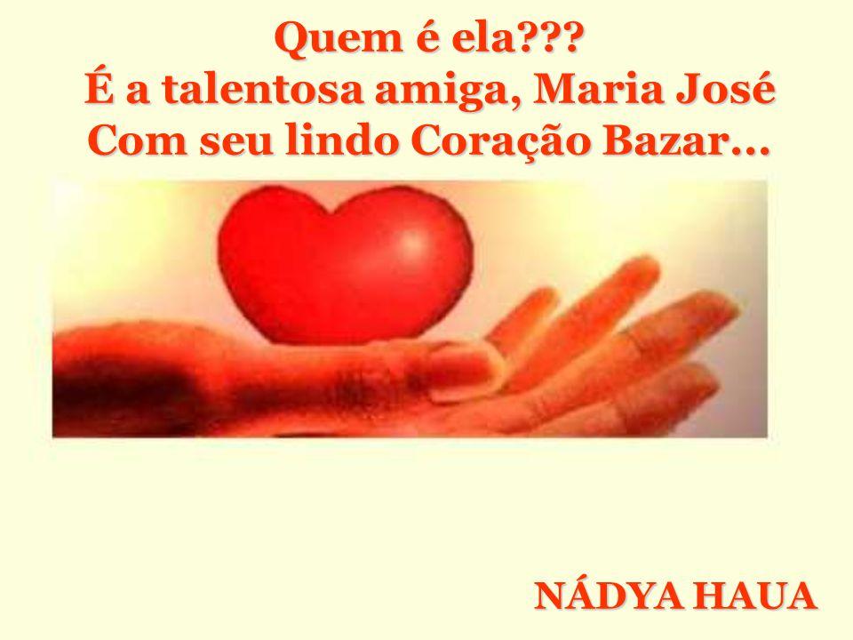 É a talentosa amiga, Maria José Com seu lindo Coração Bazar...